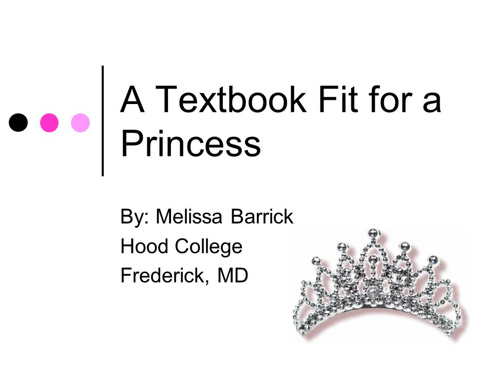 A Textbook Fit for a Princess By: Melissa Barrick Hood College Frederick, MD