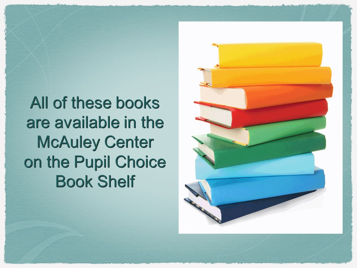 All of these books are available in the McAuley Center on the Pupil Choice Book Shelf