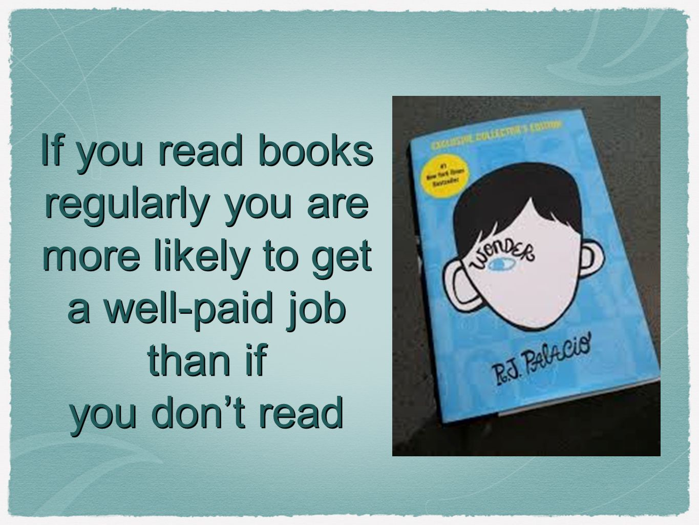 If you read books regularly you are more likely to get a well-paid job than if you don't read