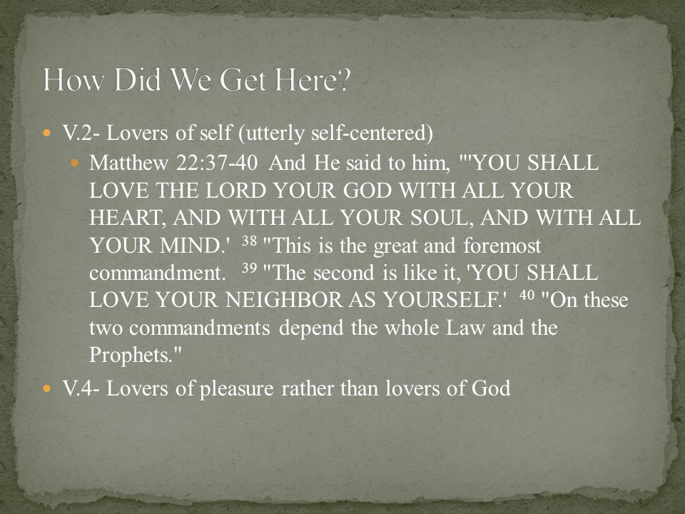 V.2- Lovers of self (utterly self-centered) Matthew 22:37-40 And He said to him, YOU SHALL LOVE THE LORD YOUR GOD WITH ALL YOUR HEART, AND WITH ALL YOUR SOUL, AND WITH ALL YOUR MIND. 38 This is the great and foremost commandment.