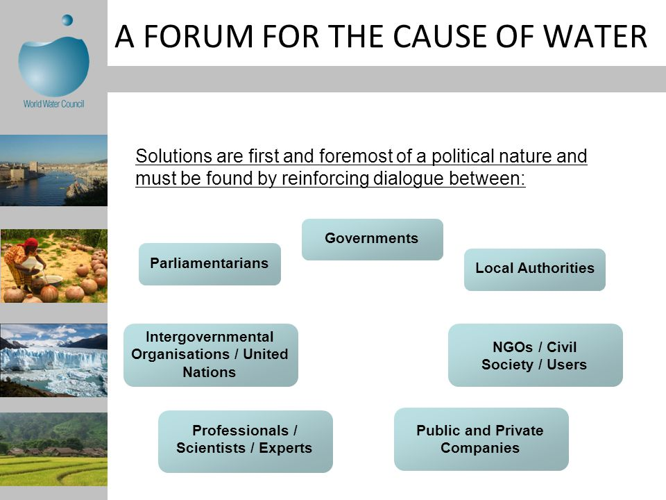 A FORUM FOR THE CAUSE OF WATER Solutions are first and foremost of a political nature and must be found by reinforcing dialogue between: Governments Parliamentarians Local Authorities Intergovernmental Organisations / United Nations NGOs / Civil Society / Users Public and Private Companies Professionals / Scientists / Experts