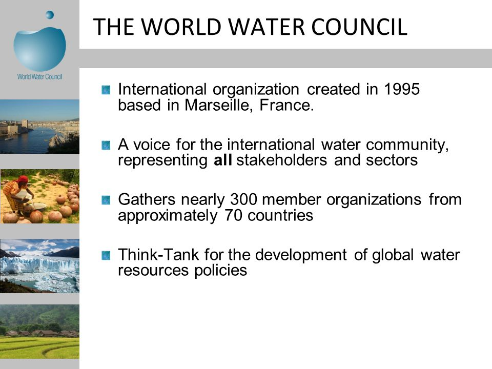 THE WORLD WATER COUNCIL International organization created in 1995 based in Marseille, France.