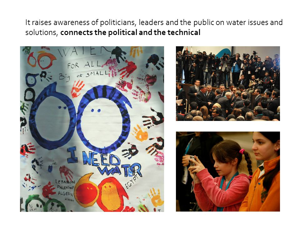 It raises awareness of politicians, leaders and the public on water issues and solutions, connects the political and the technical