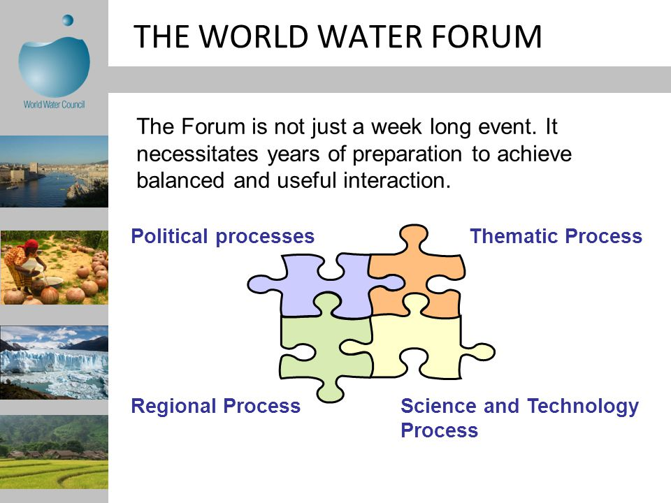 THE WORLD WATER FORUM Thematic ProcessPolitical processes Regional ProcessScience and Technology Process The Forum is not just a week long event.