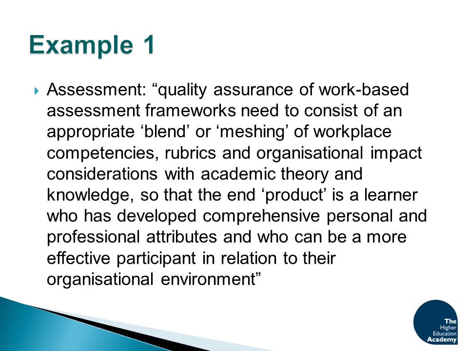  Assessment: quality assurance of work-based assessment frameworks need to consist of an appropriate 'blend' or 'meshing' of workplace competencies, rubrics and organisational impact considerations with academic theory and knowledge, so that the end 'product' is a learner who has developed comprehensive personal and professional attributes and who can be a more effective participant in relation to their organisational environment
