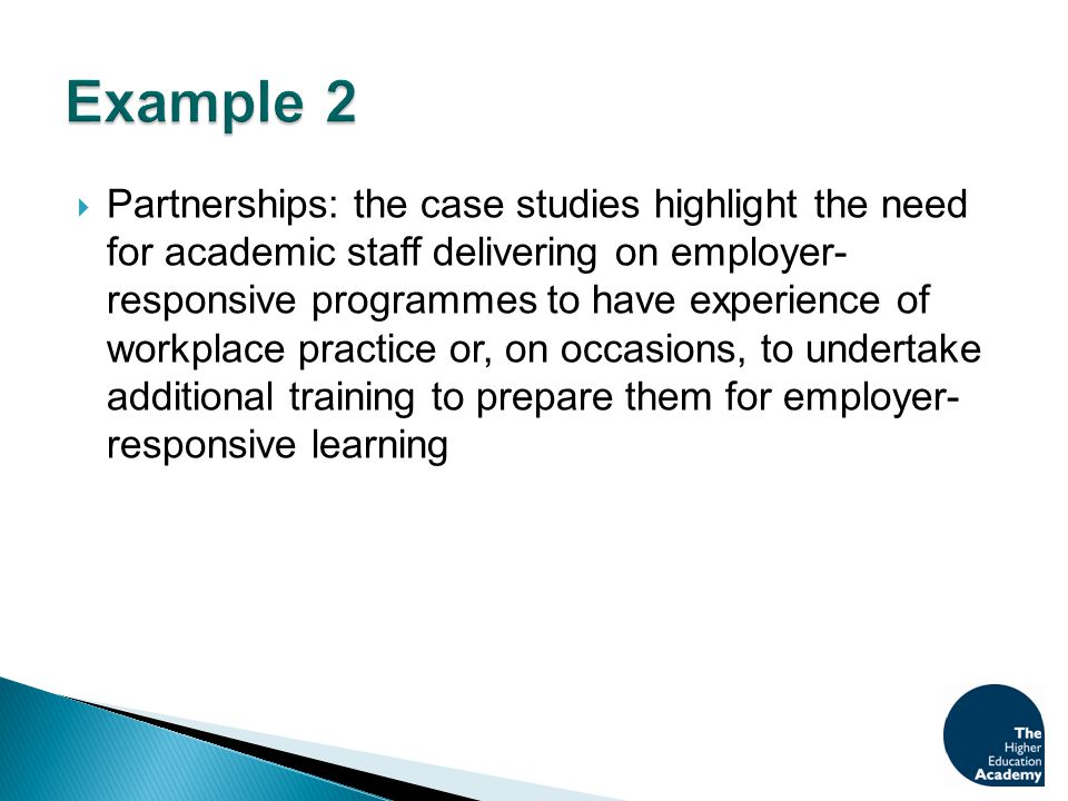  Partnerships: the case studies highlight the need for academic staff delivering on employer- responsive programmes to have experience of workplace practice or, on occasions, to undertake additional training to prepare them for employer- responsive learning