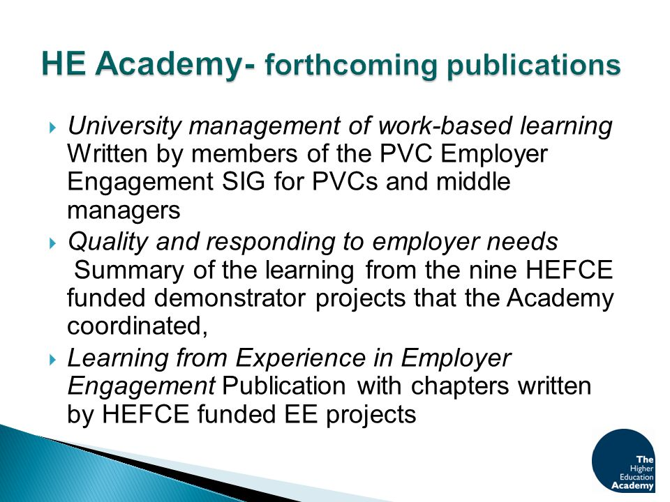  University management of work-based learning Written by members of the PVC Employer Engagement SIG for PVCs and middle managers  Quality and responding to employer needs Summary of the learning from the nine HEFCE funded demonstrator projects that the Academy coordinated,  Learning from Experience in Employer Engagement Publication with chapters written by HEFCE funded EE projects