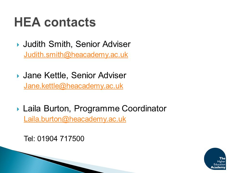  Judith Smith, Senior Adviser Judith.smith@heacademy.ac.uk  Jane Kettle, Senior Adviser Jane.kettle@heacademy.ac.uk  Laila Burton, Programme Coordinator Laila.burton@heacademy.ac.uk Tel: 01904 717500