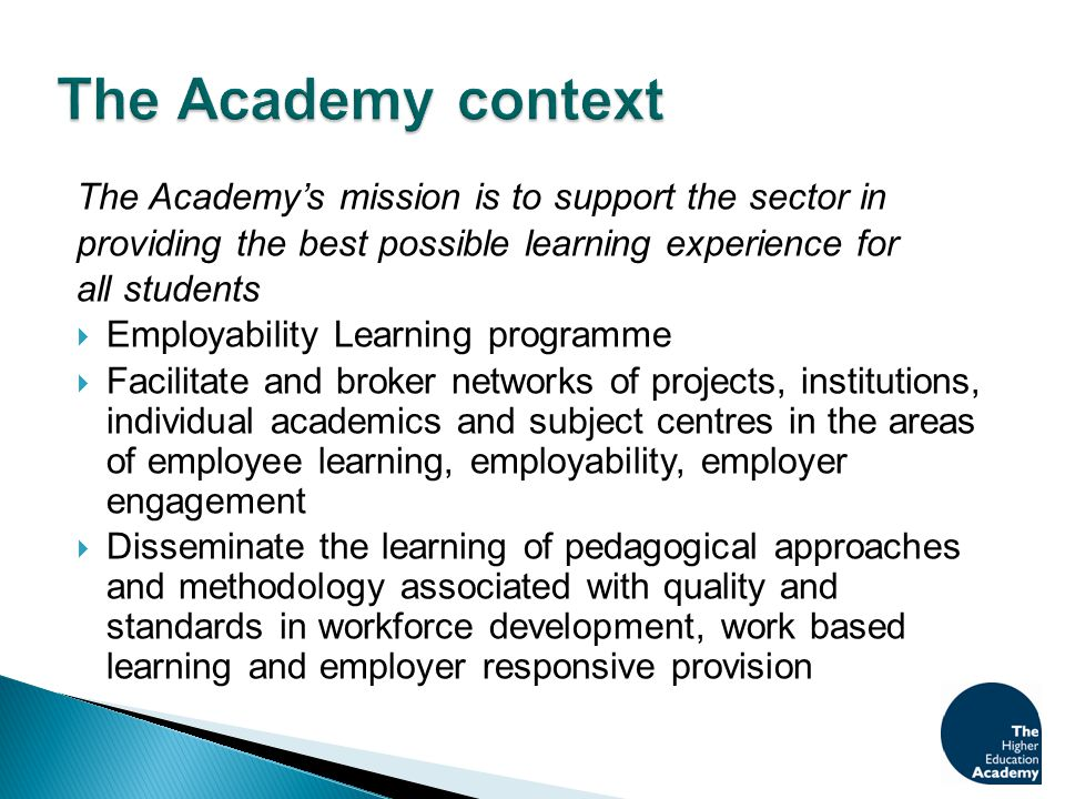 The Academy's mission is to support the sector in providing the best possible learning experience for all students  Employability Learning programme  Facilitate and broker networks of projects, institutions, individual academics and subject centres in the areas of employee learning, employability, employer engagement  Disseminate the learning of pedagogical approaches and methodology associated with quality and standards in workforce development, work based learning and employer responsive provision