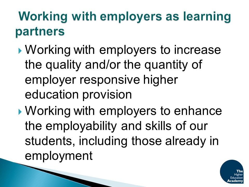  Working with employers to increase the quality and/or the quantity of employer responsive higher education provision  Working with employers to enhance the employability and skills of our students, including those already in employment