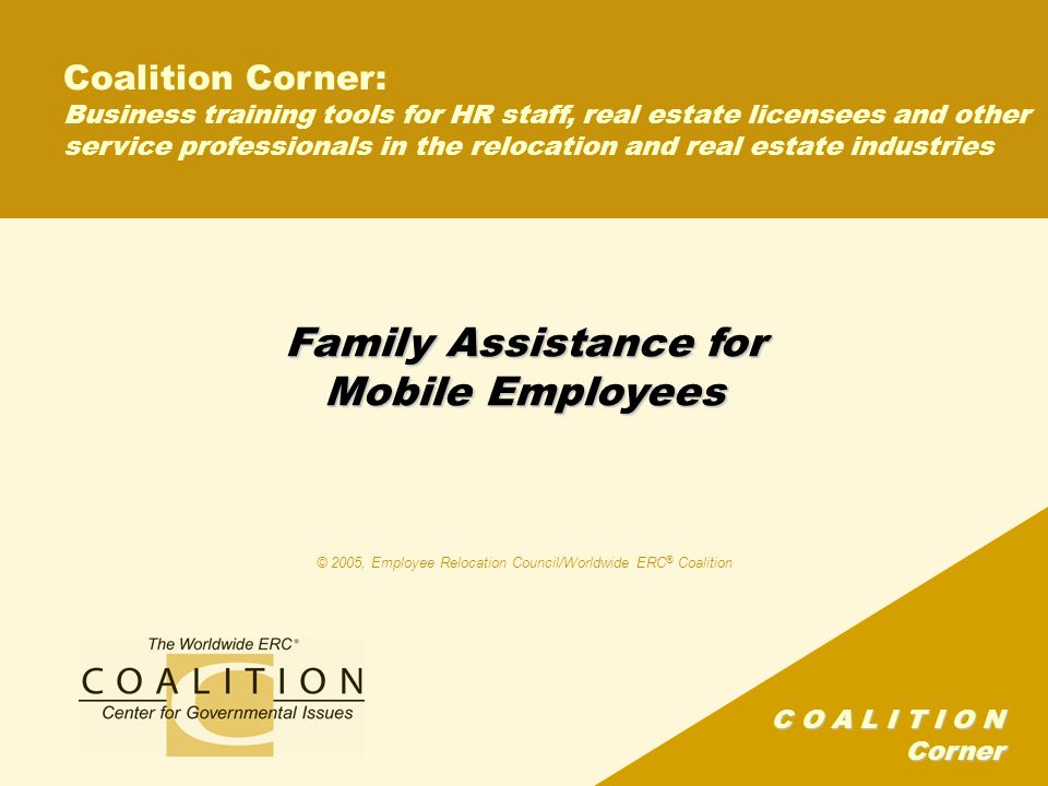 C O A L I T I O N Corner Program objectives This program supplements a monthly editorial feature in Worldwide ERC ® 's Mobility magazine This segment will: –Share excerpts from Worldwide ERC ® 's Family Issues survey –Offer a glimpse into current trends and what family- related concerns are of foremost importance to today's mobile professionals –Provide statistics to demonstrate what organizations are doing to support those mobile professionals and their families