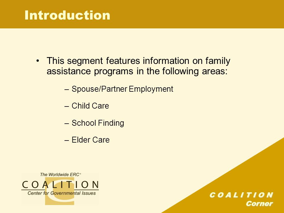C O A L I T I O N Corner Introduction This segment features information on family assistance programs in the following areas: –Spouse/Partner Employment –Child Care –School Finding –Elder Care