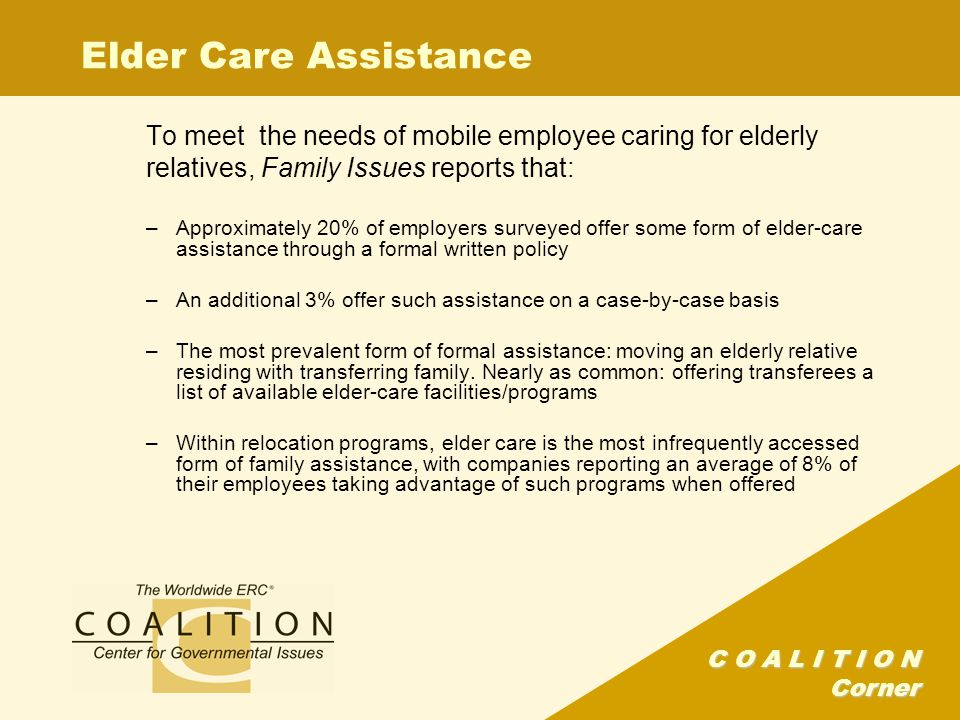 C O A L I T I O N Corner Elder Care Assistance To meet the needs of mobile employee caring for elderly relatives, Family Issues reports that: –Approximately 20% of employers surveyed offer some form of elder-care assistance through a formal written policy –An additional 3% offer such assistance on a case-by-case basis –The most prevalent form of formal assistance: moving an elderly relative residing with transferring family.
