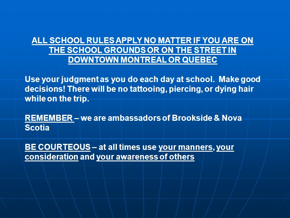 ALL SCHOOL RULES APPLY NO MATTER IF YOU ARE ON THE SCHOOL GROUNDS OR ON THE STREET IN DOWNTOWN MONTREAL OR QUEBEC Use your judgment as you do each day at school.