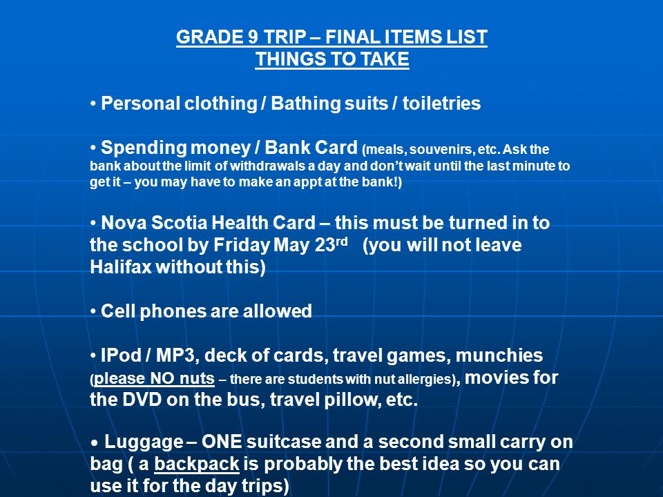 GRADE 9 TRIP – FINAL ITEMS LIST THINGS TO TAKE Personal clothing / Bathing suits / toiletries Spending money / Bank Card (meals, souvenirs, etc.