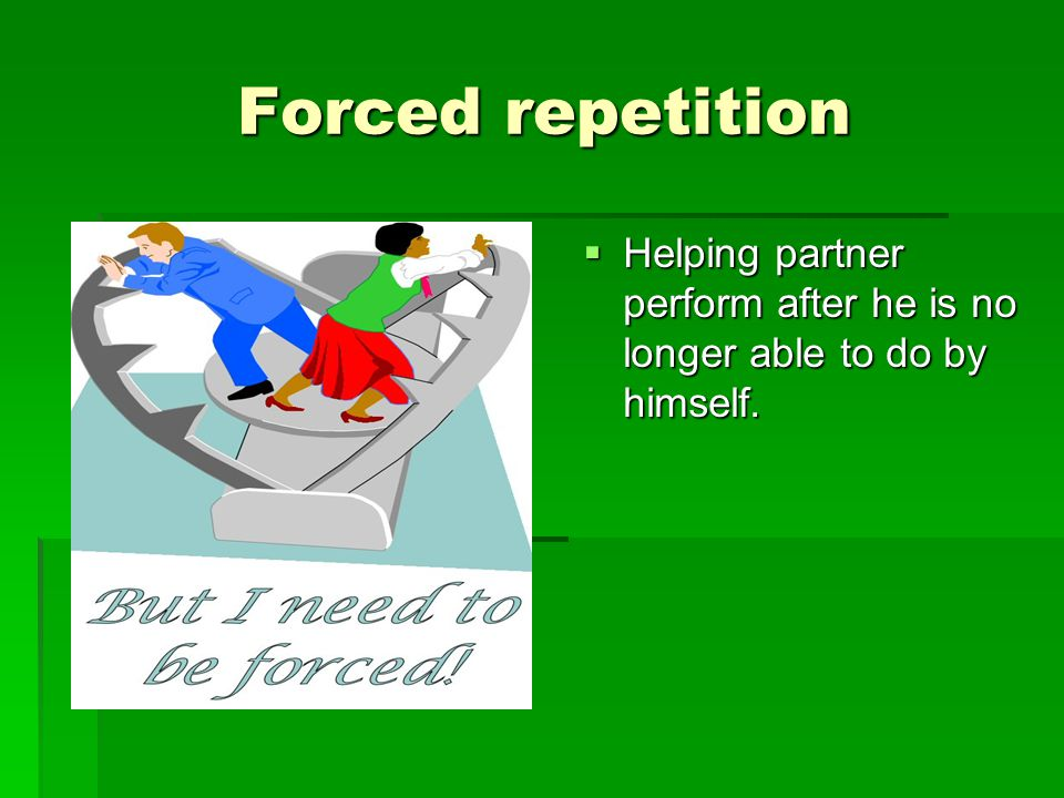 Forced repetition Forced repetition  Helping partner perform after he is no longer able to do by himself.