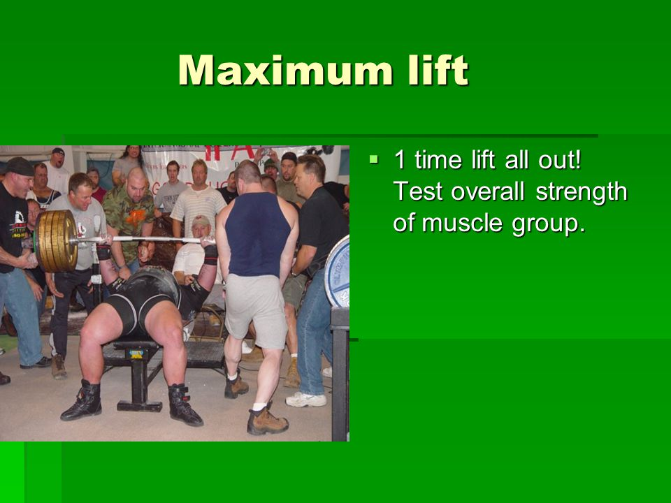Maximum lift Maximum lift  1 time lift all out! Test overall strength of muscle group.