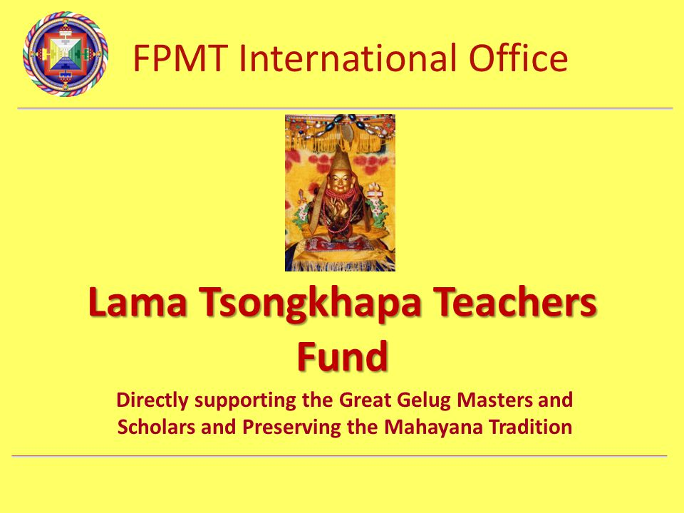 FPMT International Office Department Name Lama Tsongkhapa Teachers Fund Directly supporting the Great Gelug Masters and Scholars and Preserving the Ma