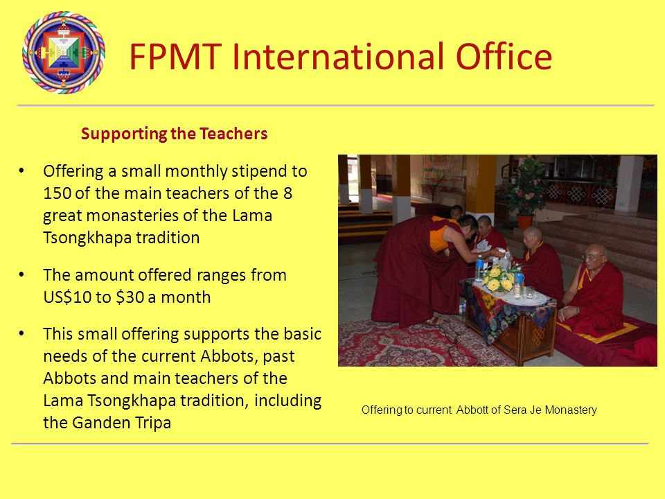 FPMT International Office Department Name Supporting the Teachers Offering a small monthly stipend to 150 of the main teachers of the 8 great monaster