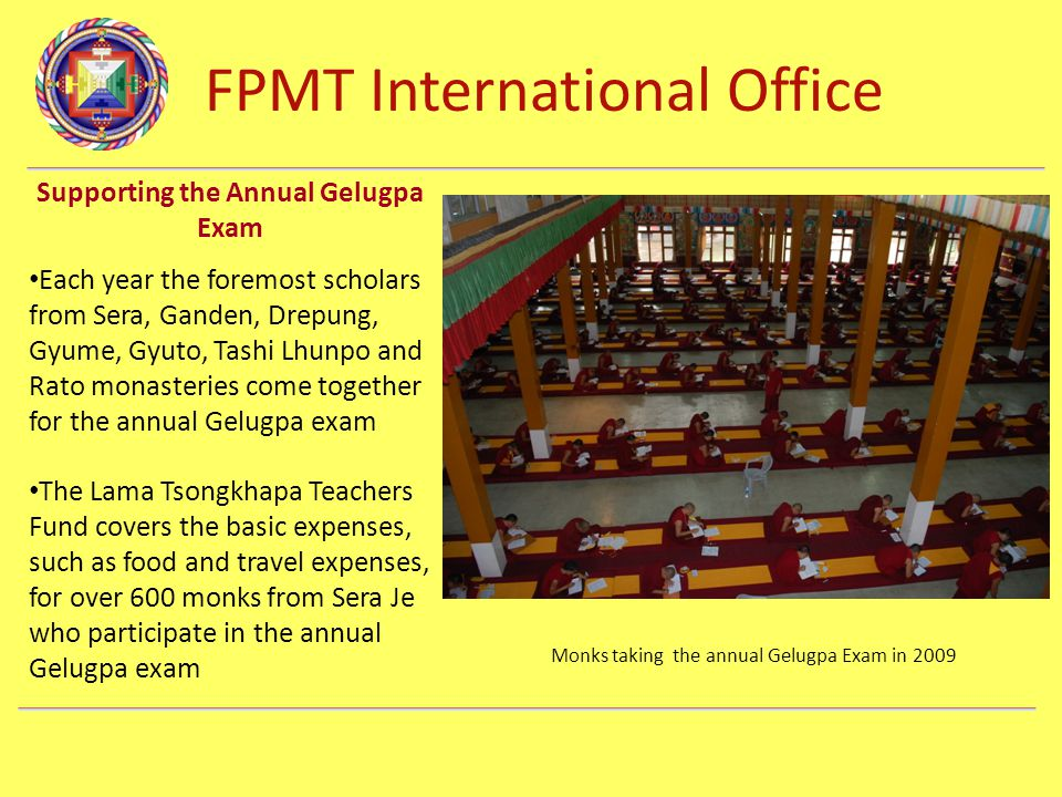FPMT International Office Department Name Supporting the Annual Gelugpa Exam Each year the foremost scholars from Sera, Ganden, Drepung, Gyume, Gyuto, Tashi Lhunpo and Rato monasteries come together for the annual Gelugpa exam The Lama Tsongkhapa Teachers Fund covers the basic expenses, such as food and travel expenses, for over 600 monks from Sera Je who participate in the annual Gelugpa exam Monks taking the annual Gelugpa Exam in 2009