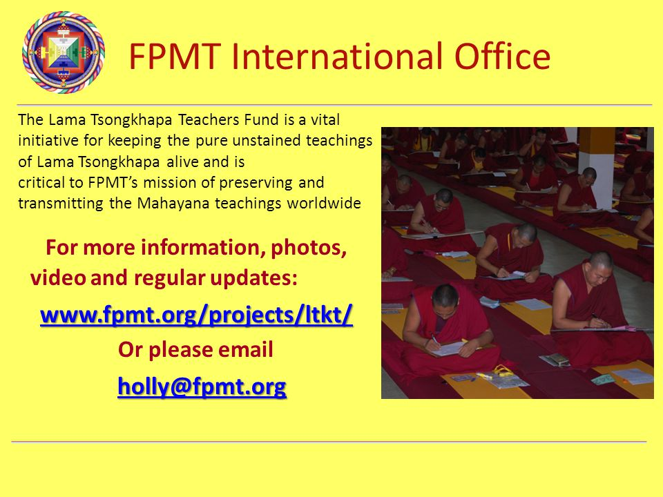 FPMT International Office Department Name The Lama Tsongkhapa Teachers Fund is a vital initiative for keeping the pure unstained teachings of Lama Tsongkhapa alive and is critical to FPMT's mission of preserving and transmitting the Mahayana teachings worldwide For more information, photos, video and regular updates: www.fpmt.org/projects/ltkt/ Or please email holly@fpmt.org holly@fpmt.orgholly@fpmt.org