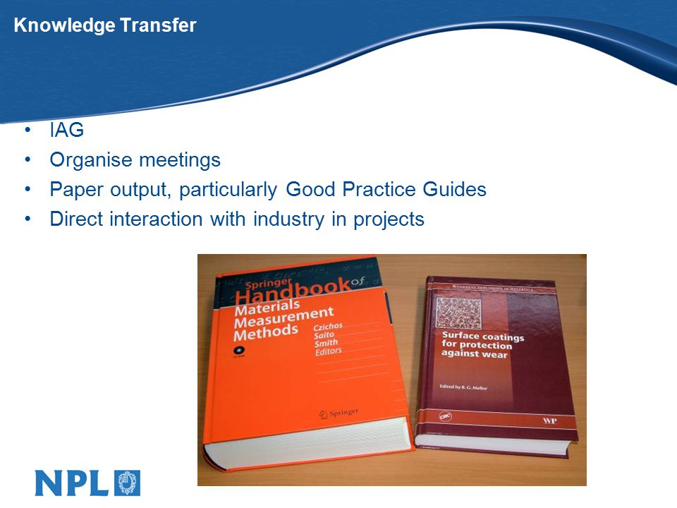 Knowledge Transfer IAG Organise meetings Paper output, particularly Good Practice Guides Direct interaction with industry in projects