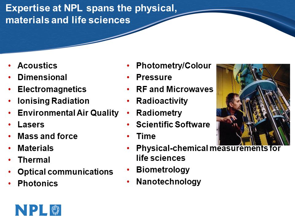 Expertise at NPL spans the physical, materials and life sciences Photometry/Colour Pressure RF and Microwaves Radioactivity Radiometry Scientific Software Time Physical-chemical measurements for life sciences Biometrology Nanotechnology Acoustics Dimensional Electromagnetics Ionising Radiation Environmental Air Quality Lasers Mass and force Materials Thermal Optical communications Photonics