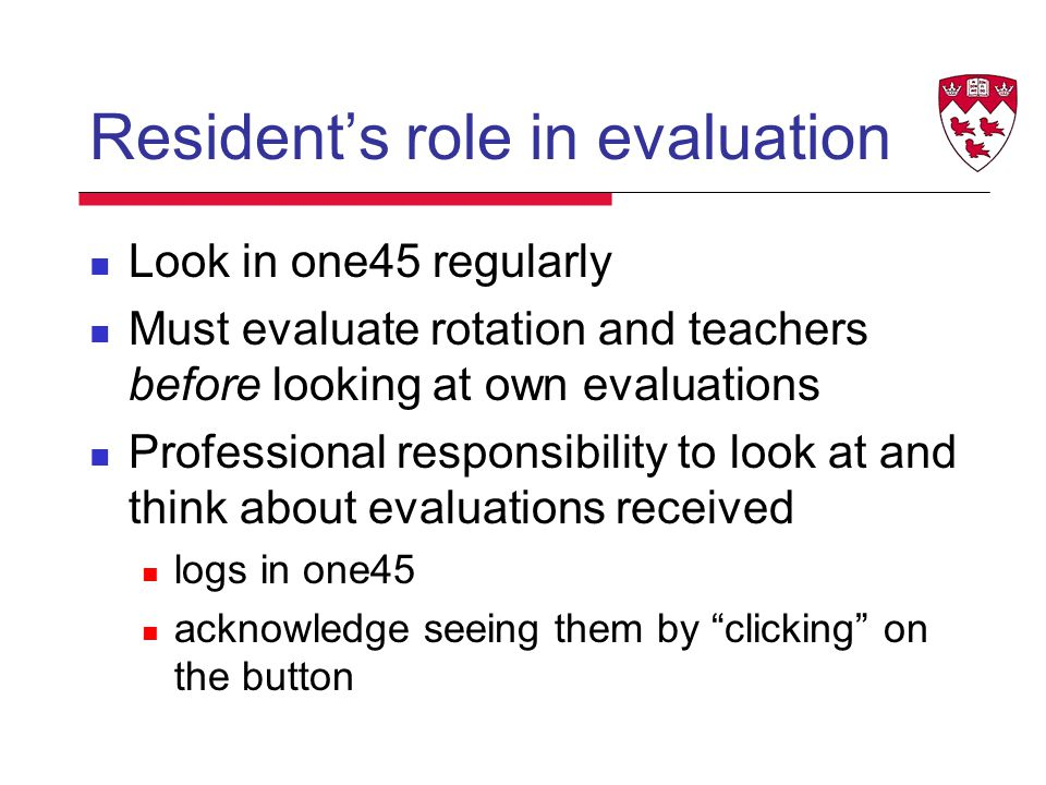 Resident's role in evaluation Look in one45 regularly Must evaluate rotation and teachers before looking at own evaluations Professional responsibility to look at and think about evaluations received logs in one45 acknowledge seeing them by clicking on the button