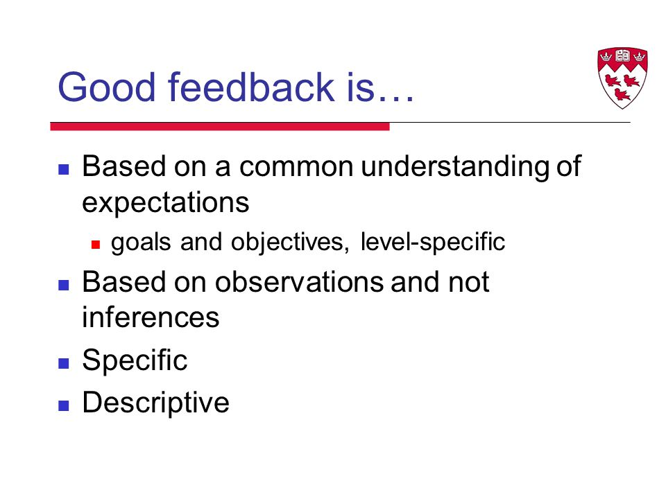 Good feedback is… Based on a common understanding of expectations goals and objectives, level-specific Based on observations and not inferences Specific Descriptive