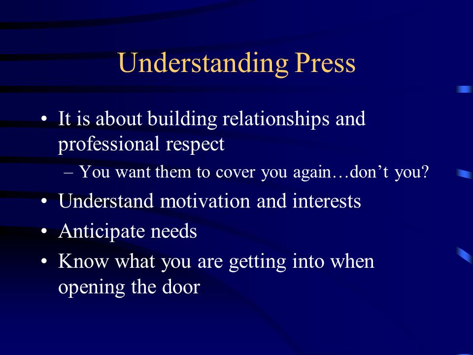 Understanding Press It is about building relationships and professional respect –You want them to cover you again…don't you.