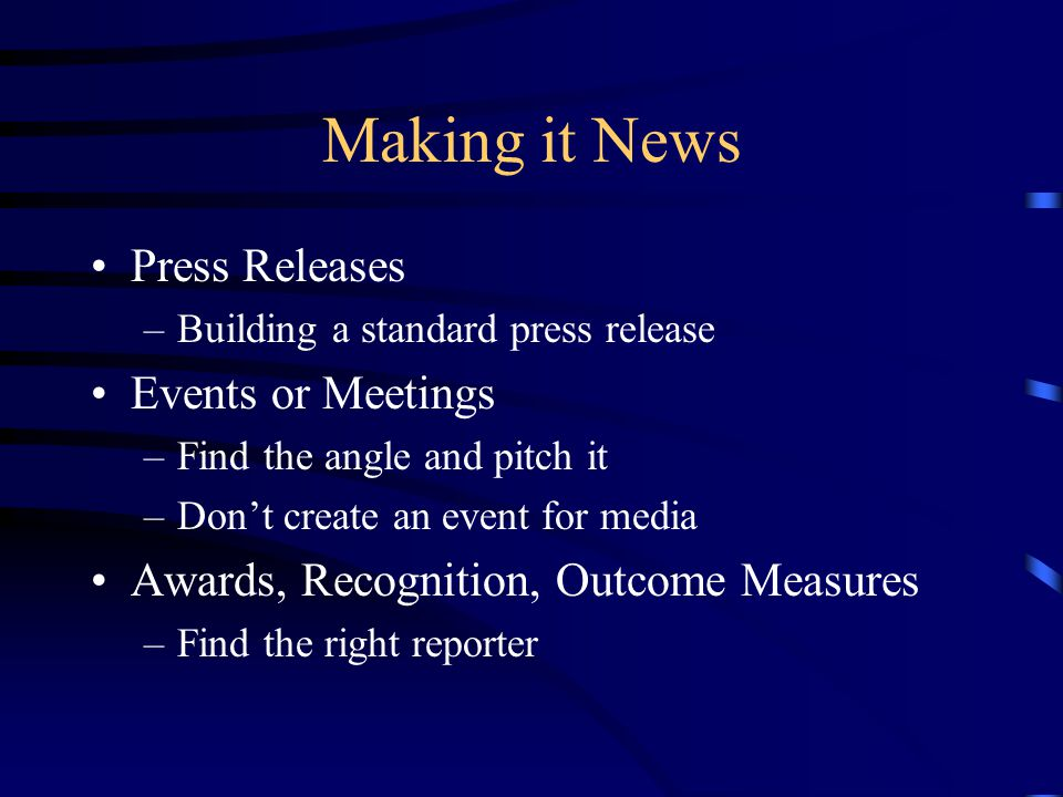 Making it News Press Releases –Building a standard press release Events or Meetings –Find the angle and pitch it –Don't create an event for media Awards, Recognition, Outcome Measures –Find the right reporter