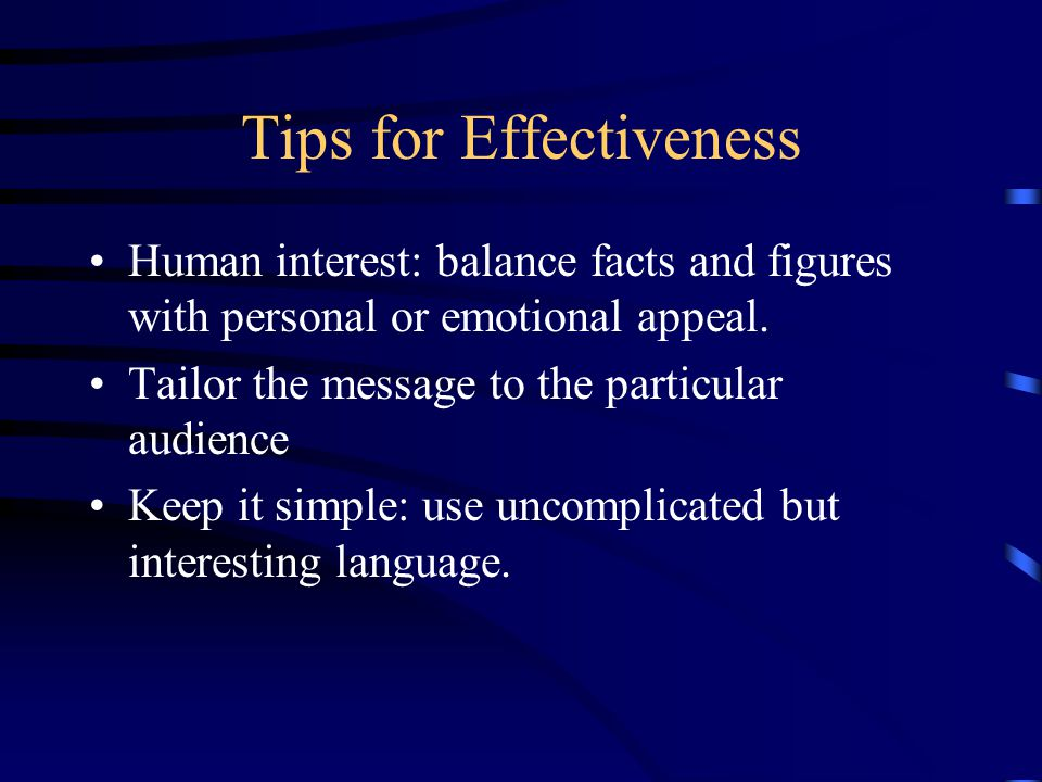 Tips for Effectiveness Human interest: balance facts and figures with personal or emotional appeal.