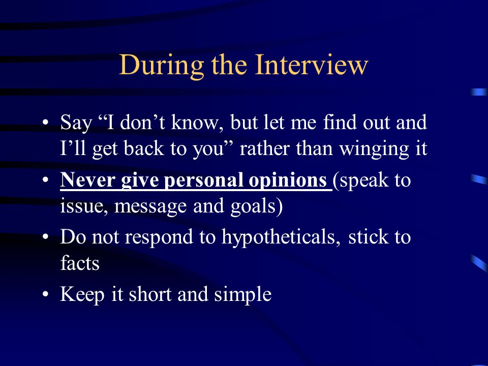 During the Interview Say I don't know, but let me find out and I'll get back to you rather than winging it Never give personal opinions (speak to issue, message and goals) Do not respond to hypotheticals, stick to facts Keep it short and simple
