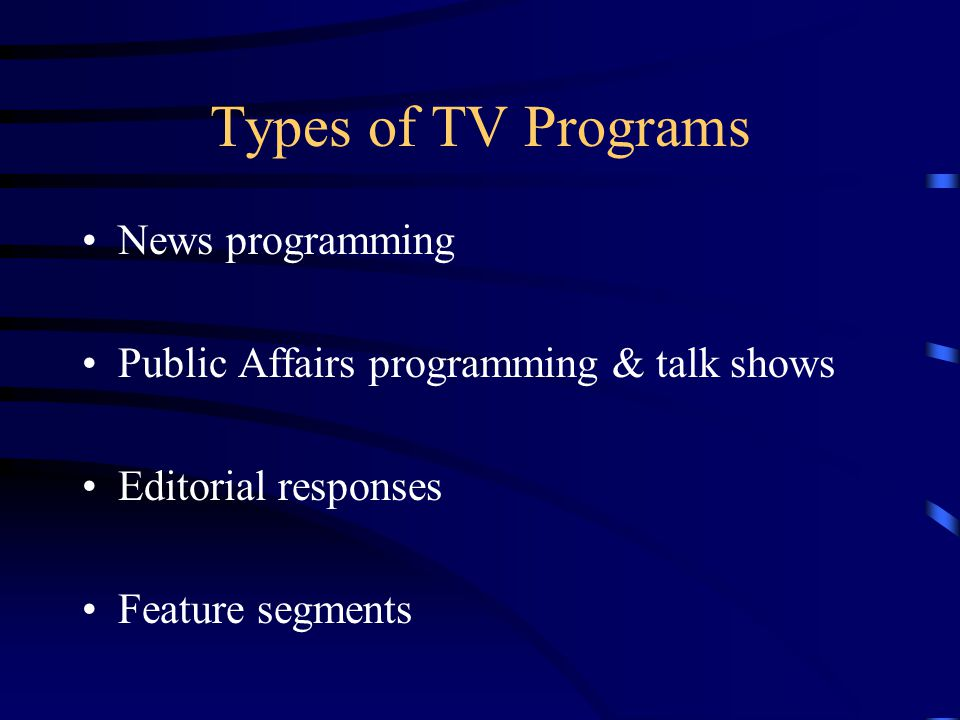 Types of TV Programs News programming Public Affairs programming & talk shows Editorial responses Feature segments