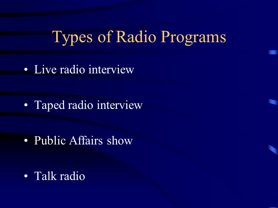 Types of Radio Programs Live radio interview Taped radio interview Public Affairs show Talk radio