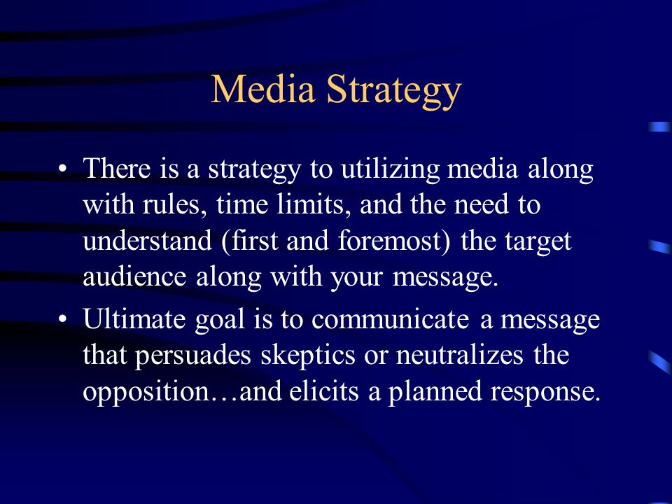 Media Strategy There is a strategy to utilizing media along with rules, time limits, and the need to understand (first and foremost) the target audience along with your message.
