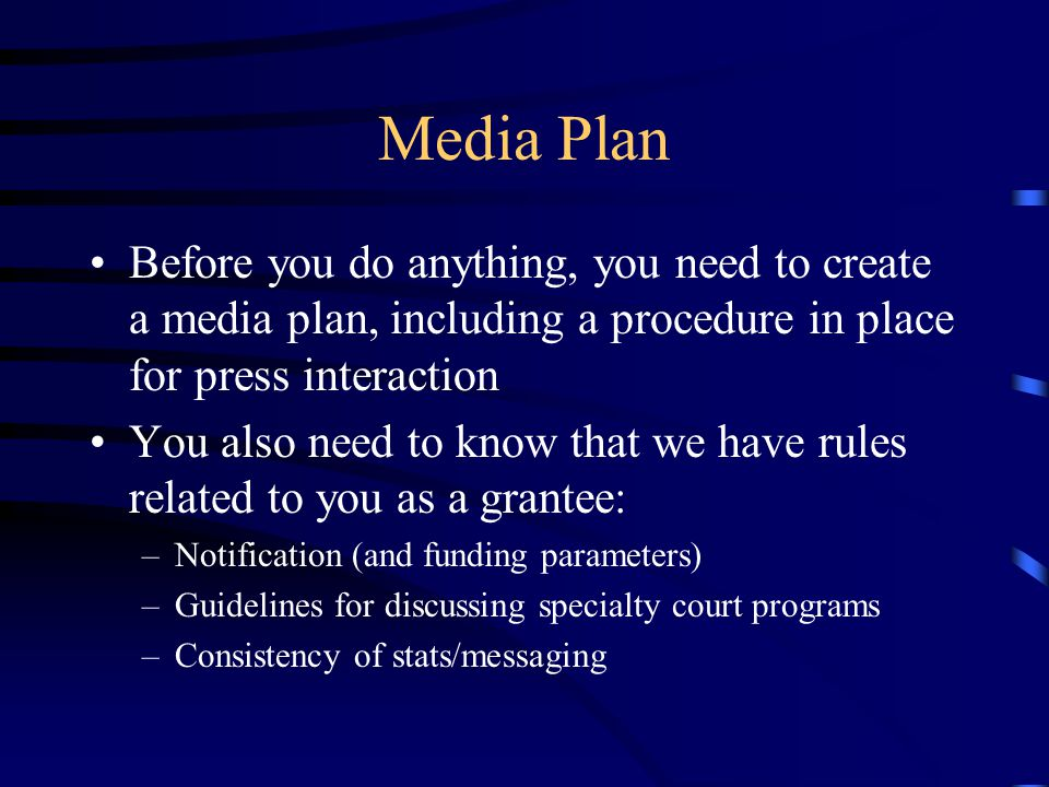 Media Plan Before you do anything, you need to create a media plan, including a procedure in place for press interaction You also need to know that we have rules related to you as a grantee: –Notification (and funding parameters) –Guidelines for discussing specialty court programs –Consistency of stats/messaging
