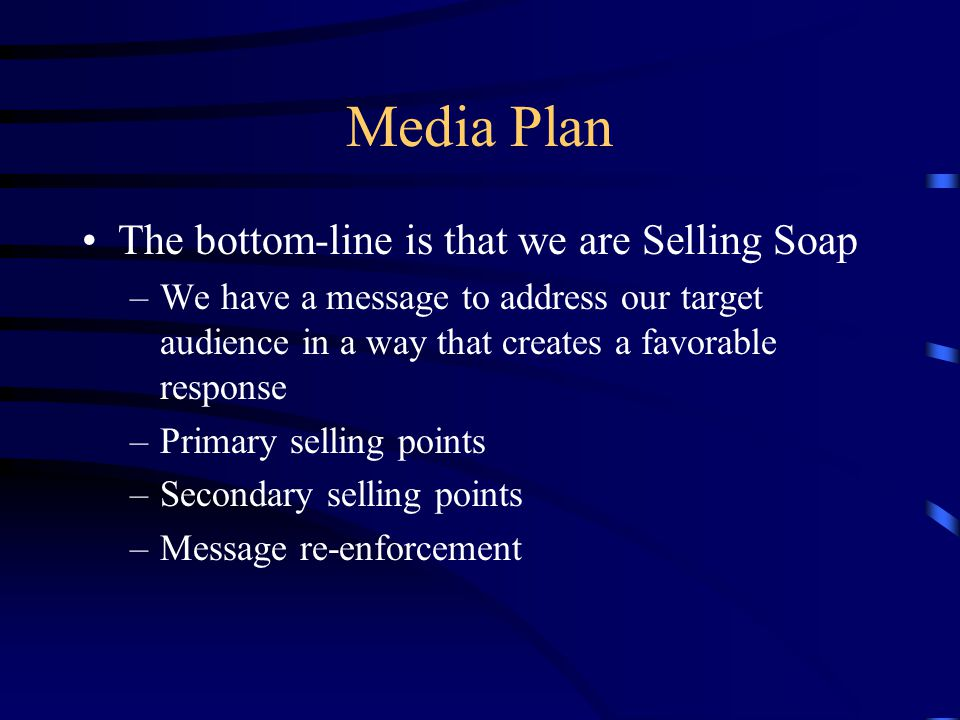Media Plan The bottom-line is that we are Selling Soap –We have a message to address our target audience in a way that creates a favorable response –Primary selling points –Secondary selling points –Message re-enforcement