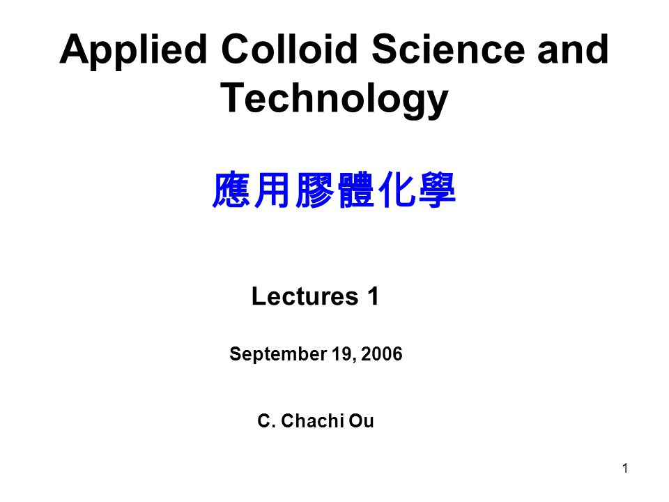1 Applied Colloid Science and Technology 應用膠體化學 Lectures 1 September 19, 2006 C. Chachi Ou