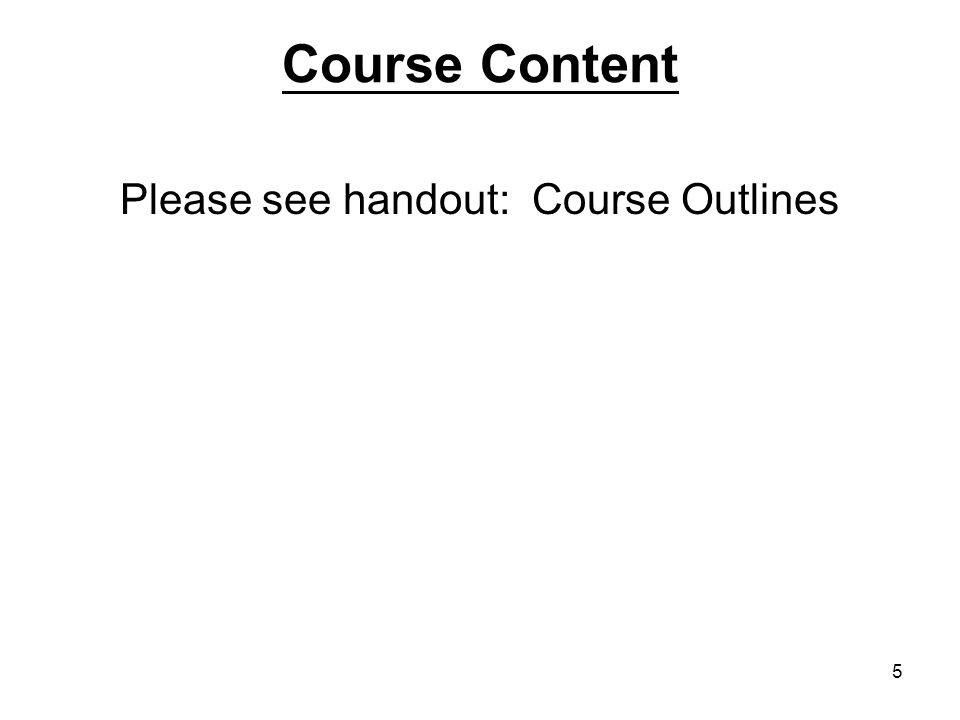 5 Course Content Please see handout: Course Outlines