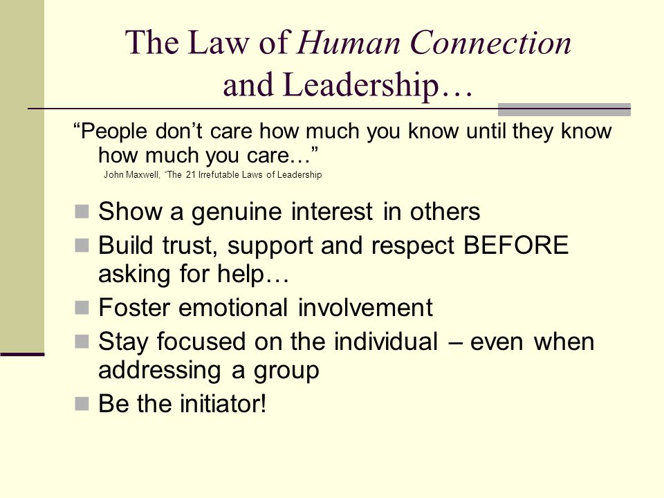 The Law of Human Connection and Leadership… People don't care how much you know until they know how much you care… John Maxwell, The 21 Irrefutable Laws of Leadership Show a genuine interest in others Build trust, support and respect BEFORE asking for help… Foster emotional involvement Stay focused on the individual – even when addressing a group Be the initiator!
