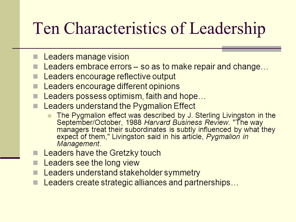 Ten Characteristics of Leadership Leaders manage vision Leaders embrace errors – so as to make repair and change… Leaders encourage reflective output Leaders encourage different opinions Leaders possess optimism, faith and hope… Leaders understand the Pygmalion Effect The Pygmalion effect was described by J.