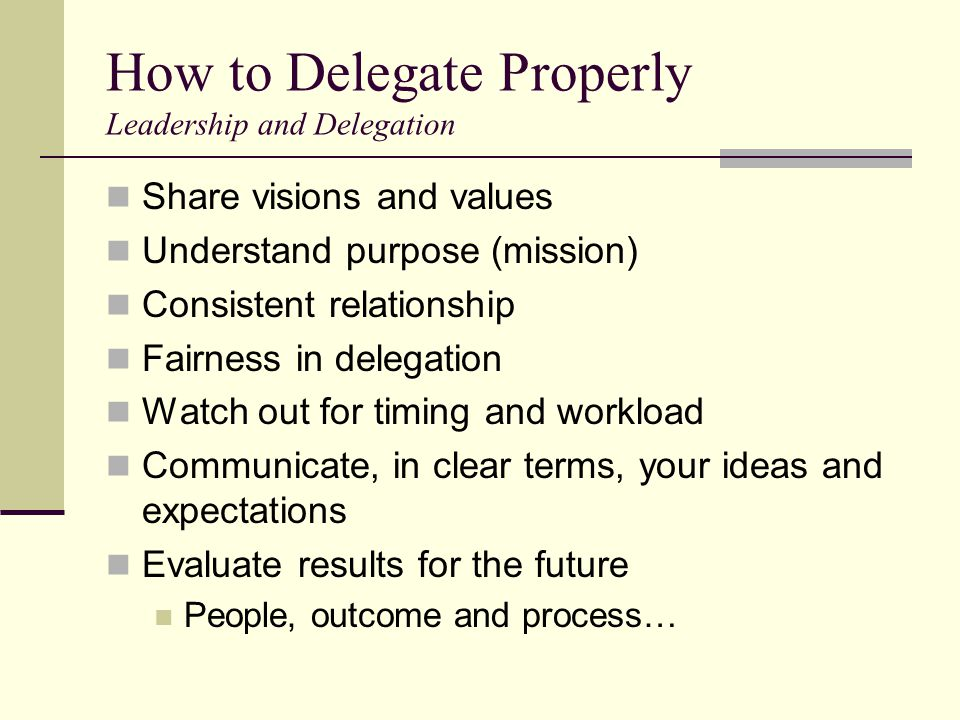 How to Delegate Properly Leadership and Delegation Share visions and values Understand purpose (mission) Consistent relationship Fairness in delegation Watch out for timing and workload Communicate, in clear terms, your ideas and expectations Evaluate results for the future People, outcome and process…