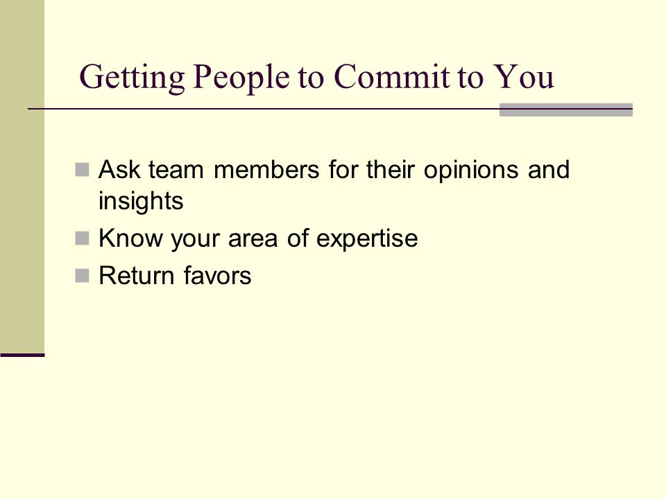 Getting People to Commit to You Ask team members for their opinions and insights Know your area of expertise Return favors