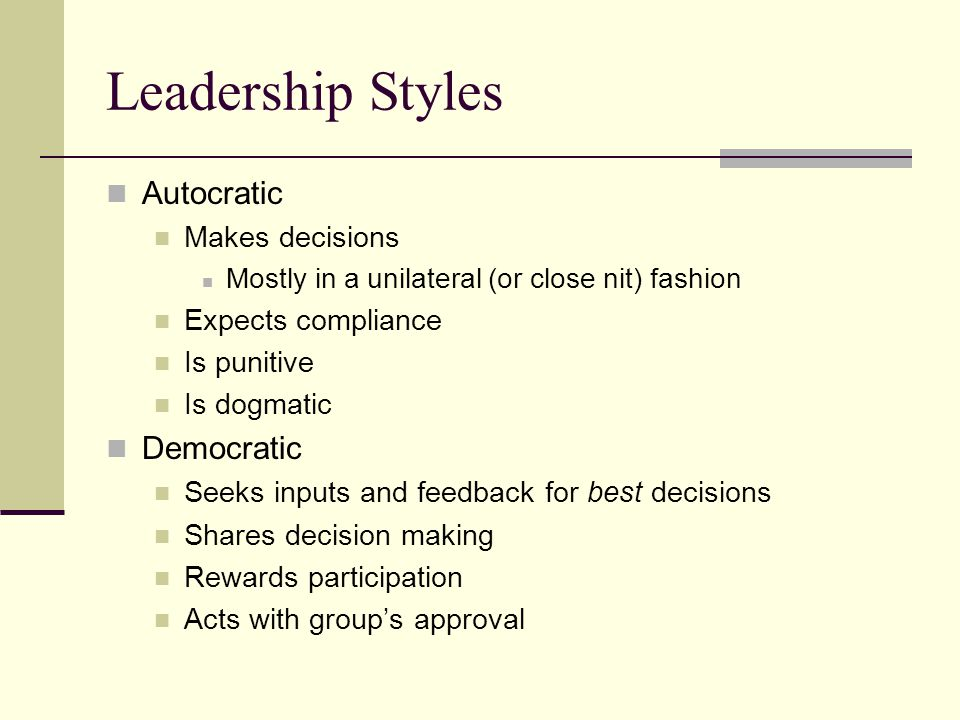 Leadership Styles Autocratic Makes decisions Mostly in a unilateral (or close nit) fashion Expects compliance Is punitive Is dogmatic Democratic Seeks inputs and feedback for best decisions Shares decision making Rewards participation Acts with group's approval