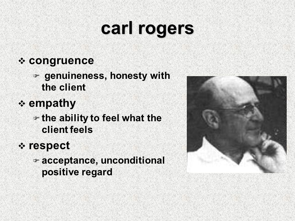carl rogers  congruence  genuineness, honesty with the client  empathy  the ability to feel what the client feels  respect  acceptance, unconditional positive regard