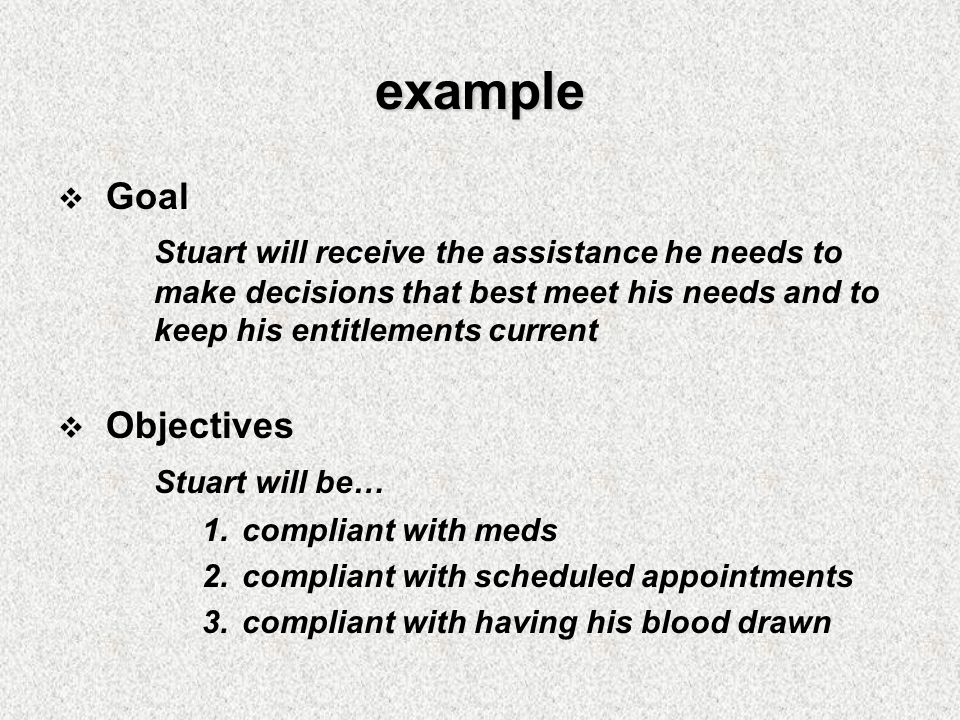 example  Goal Stuart will receive the assistance he needs to make decisions that best meet his needs and to keep his entitlements current  Objectives Stuart will be… 1.compliant with meds 2.compliant with scheduled appointments 3.compliant with having his blood drawn
