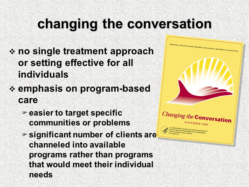 changing the conversation  no single treatment approach or setting effective for all individuals  emphasis on program-based care  easier to target specific communities or problems  significant number of clients are channeled into available programs rather than programs that would meet their individual needs