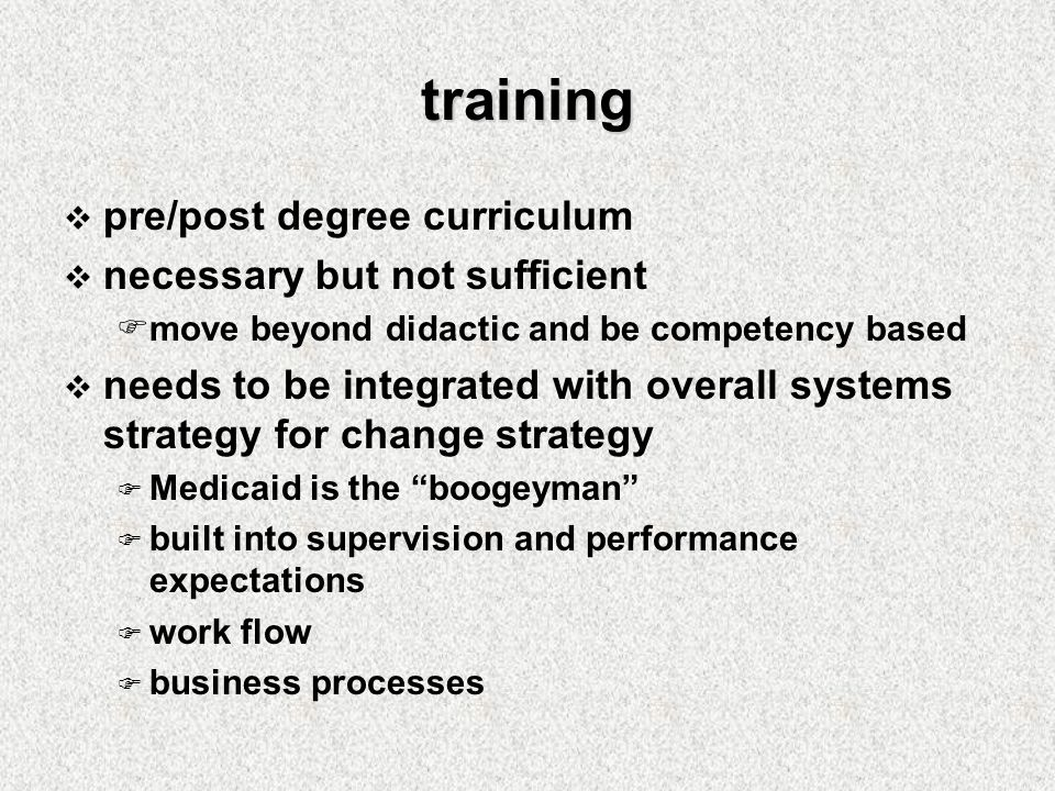 training  pre/post degree curriculum  necessary but not sufficient  move beyond didactic and be competency based  needs to be integrated with overall systems strategy for change strategy  Medicaid is the boogeyman  built into supervision and performance expectations  work flow  business processes