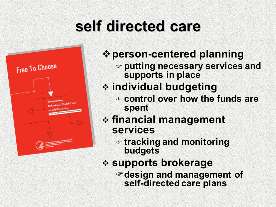 self directed care  person-centered planning  putting necessary services and supports in place  individual budgeting  control over how the funds are spent  financial management services  tracking and monitoring budgets  supports brokerage  design and management of self-directed care plans